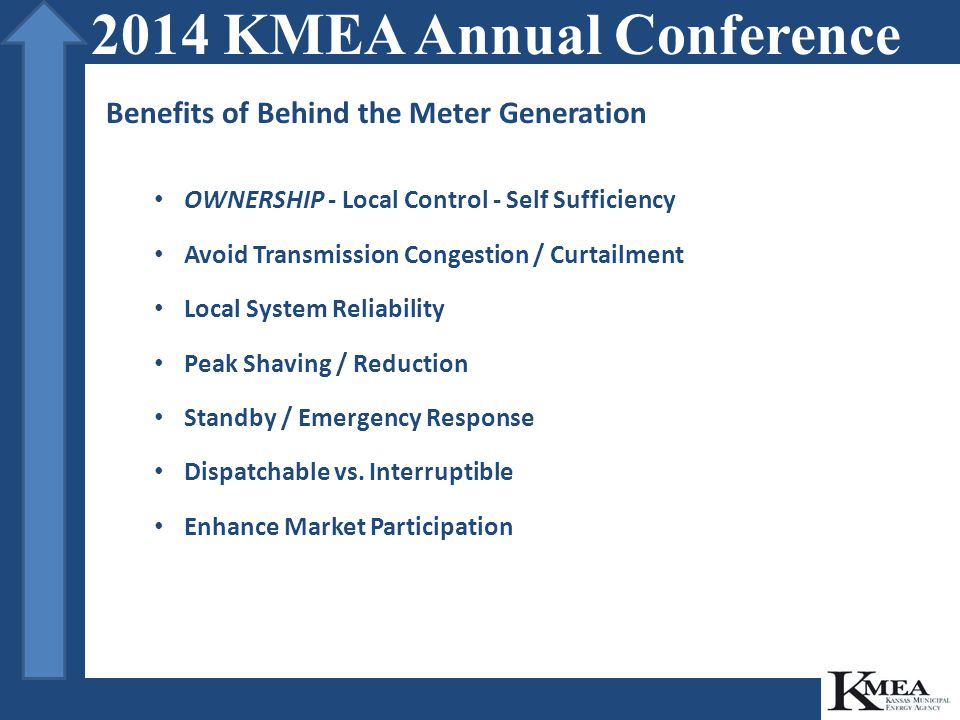 Risks of Behind The Meter Generation Costs - Capital Intensive Projects Responsibility - Cost and Schedule Resources - Labor Complexity - Coordination Fuel Availability / Management Electric Interconnection Permitting Issues Stakeholder issues 2014 KMEA Annual Conference