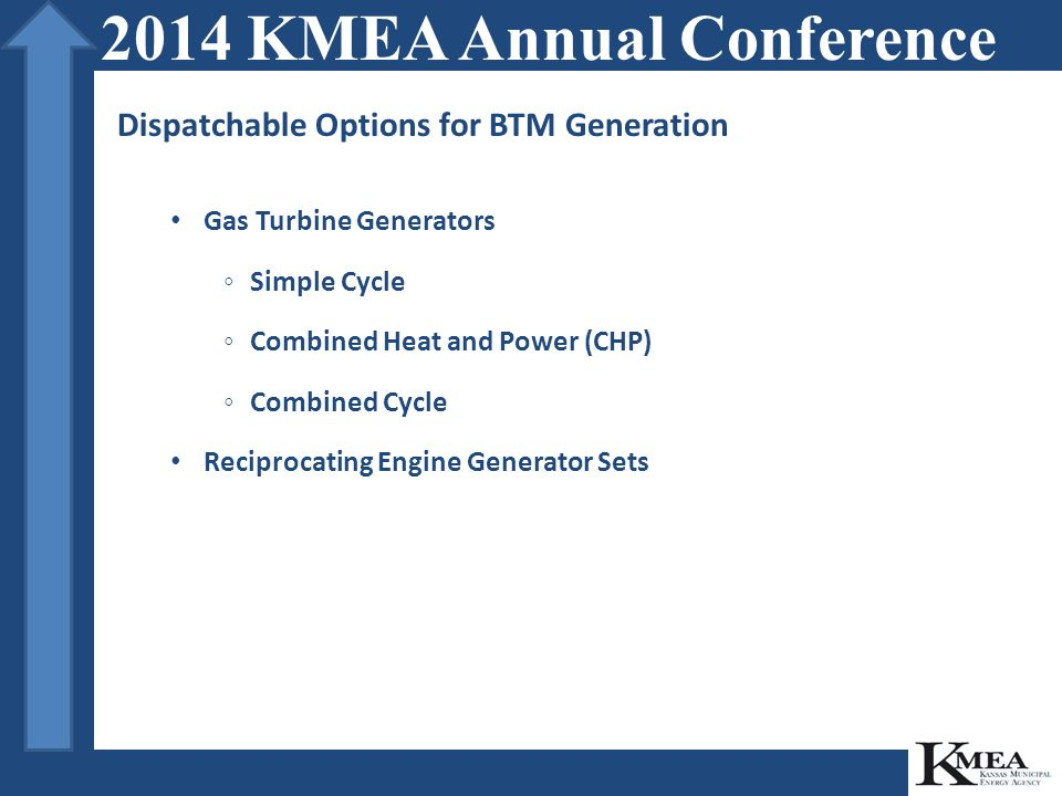 Dispatchable Options for BTM Generation Gas Turbine Generators ◦Simple Cycle ◦Combined Heat and Power (CHP) ◦Combined Cycle Reciprocating Engine Generator Sets 2014 KMEA Annual Conference