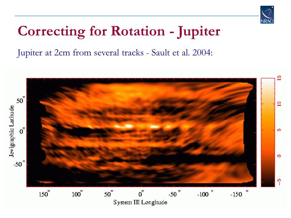 Correcting for Rotation - Jupiter Jupiter at 2cm from several tracks - Sault et al. 2004: