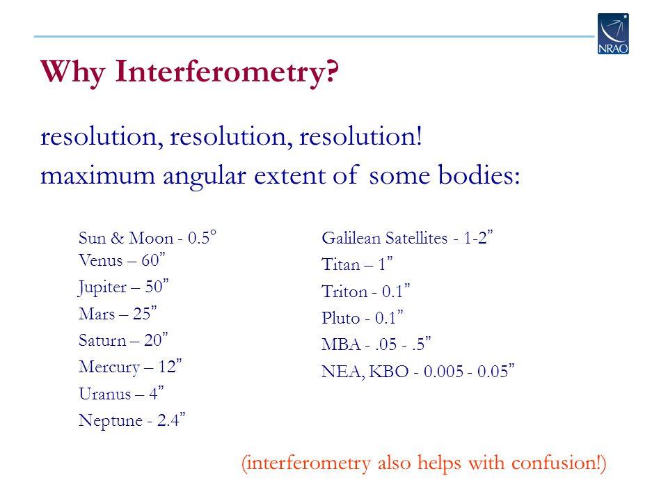 "Why Interferometry? resolution, resolution, resolution! maximum angular extent of some bodies: Sun & Moon - 0.5 o Venus – 60 "" Jupiter – 50 "" Mars – 2"