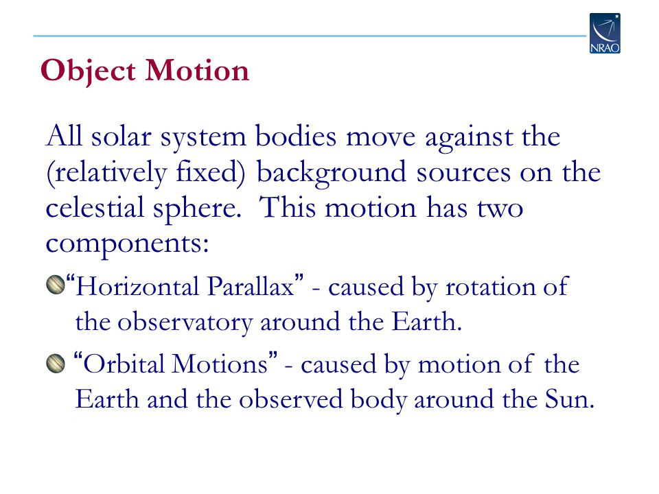 Object Motion All solar system bodies move against the (relatively fixed) background sources on the celestial sphere.