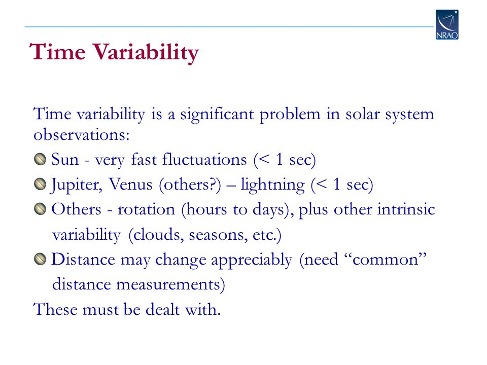 Time Variability Time variability is a significant problem in solar system observations: Sun - very fast fluctuations (< 1 sec) Jupiter, Venus (others?) – lightning (< 1 sec) Others - rotation (hours to days), plus other intrinsic variability (clouds, seasons, etc.) Distance may change appreciably (need common distance measurements) These must be dealt with.