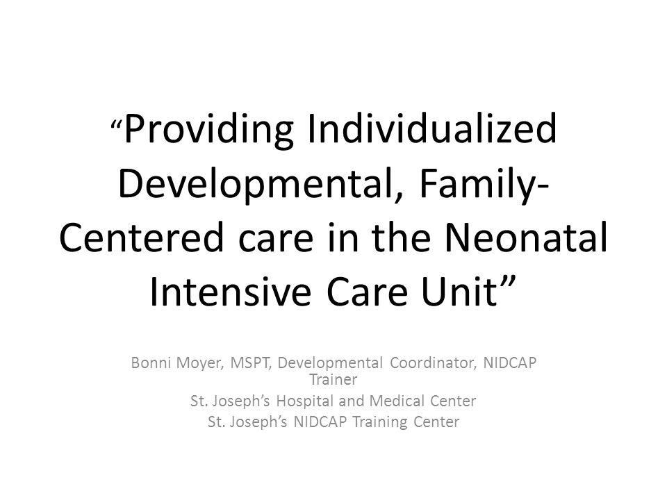 """ Providing Individualized Developmental, Family- Centered care in the Neonatal Intensive Care Unit"" Bonni Moyer, MSPT, Developmental Coordinator, NID"