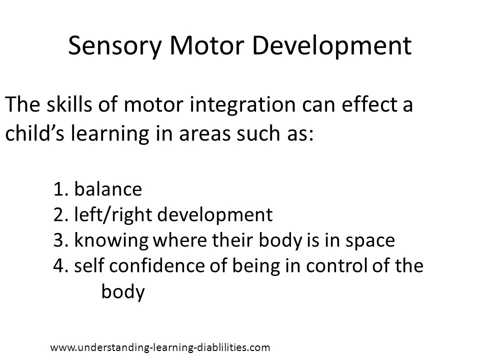 Sensory Motor Development The skills of motor integration can effect a child's learning in areas such as: 1. balance 2. left/right development 3. know