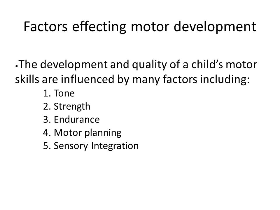 Factors effecting motor development The development and quality of a child's motor skills are influenced by many factors including: 1. Tone 2. Strengt