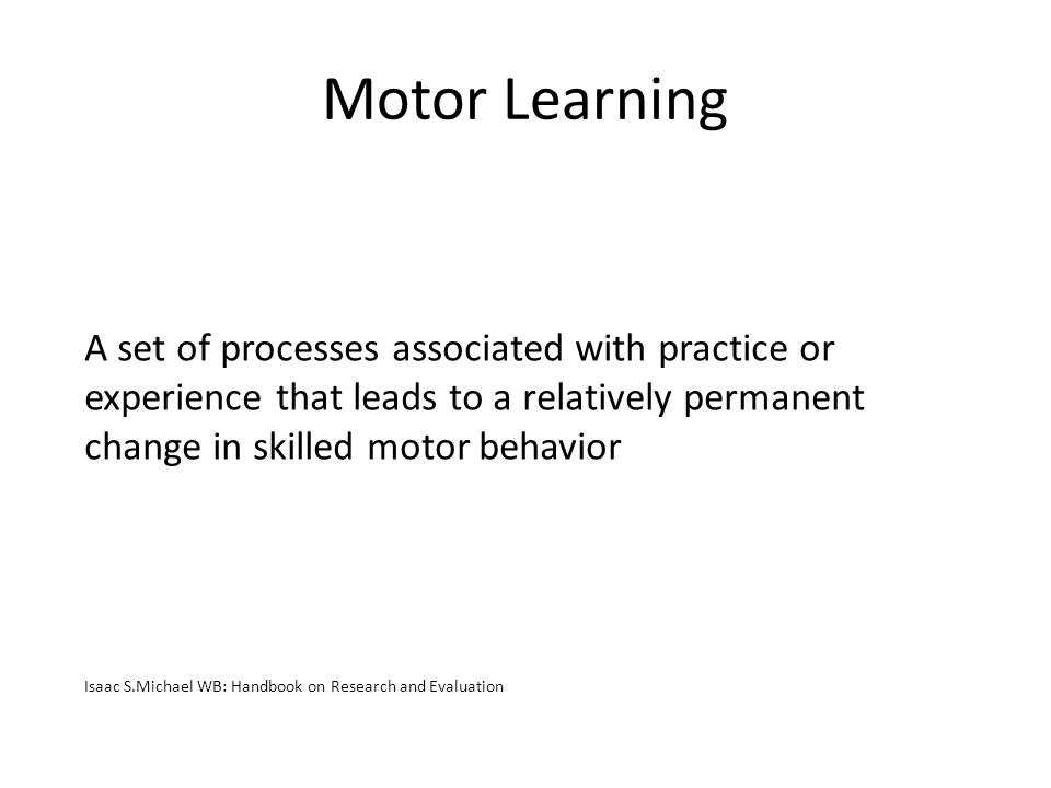 Motor Learning A set of processes associated with practice or experience that leads to a relatively permanent change in skilled motor behavior Isaac S