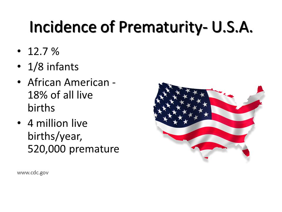 Incidence of Prematurity-Arizona Premature infants born each week in AZ: 243 < 37 weeks 128 < 2500 grams 13.2 % of live births (1 in 8) is preterm www.marchofdimes.com