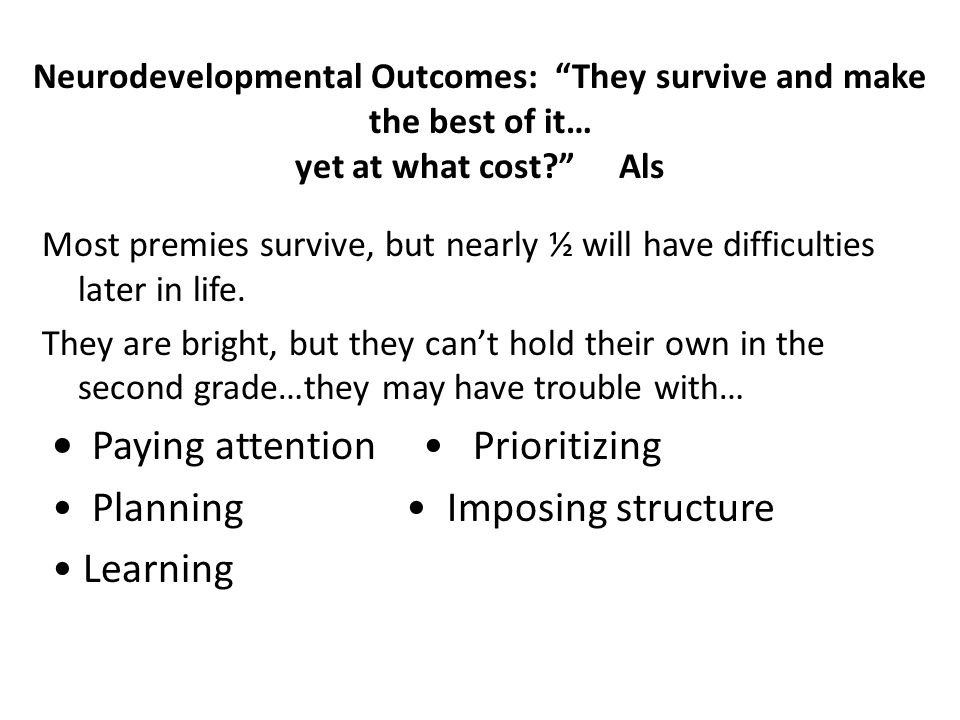 """Neurodevelopmental Outcomes: """"They survive and make the best of it… yet at what cost?"""" Als Most premies survive, but nearly ½ will have difficulties l"""