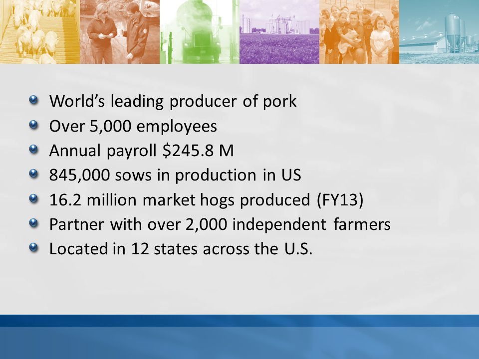 World's leading producer of pork Over 5,000 employees Annual payroll $245.8 M 845,000 sows in production in US 16.2 million market hogs produced (FY13) Partner with over 2,000 independent farmers Located in 12 states across the U.S.