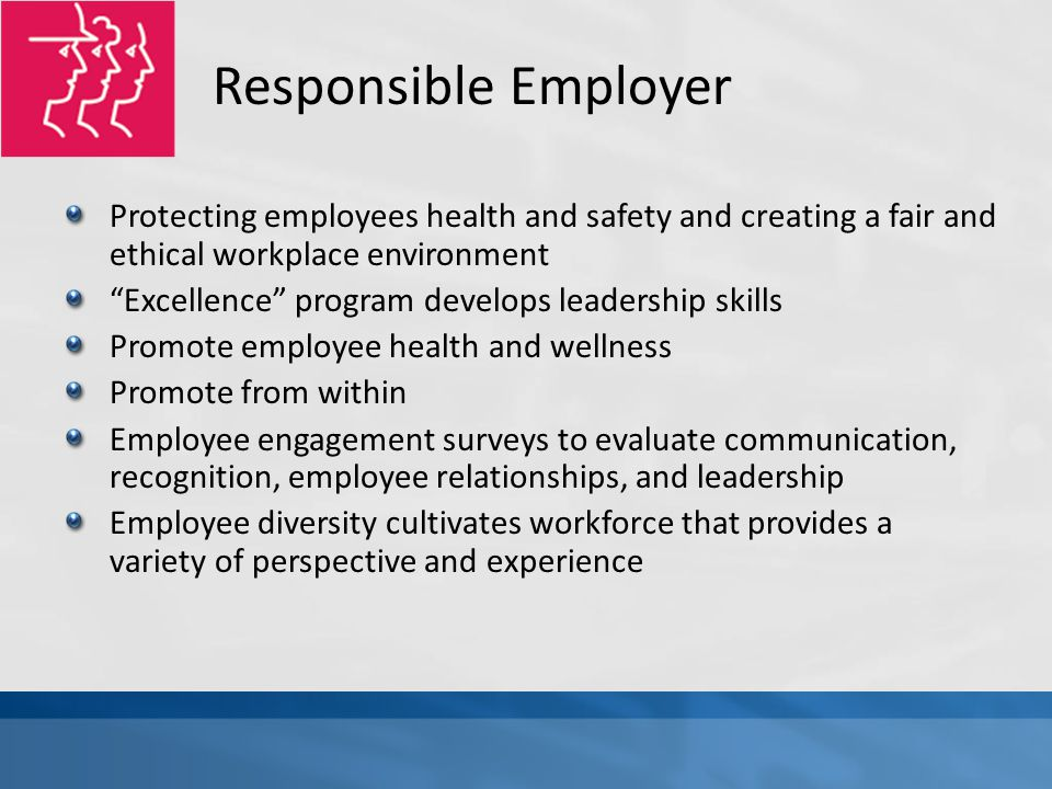 Responsible Employer Protecting employees health and safety and creating a fair and ethical workplace environment Excellence program develops leadership skills Promote employee health and wellness Promote from within Employee engagement surveys to evaluate communication, recognition, employee relationships, and leadership Employee diversity cultivates workforce that provides a variety of perspective and experience