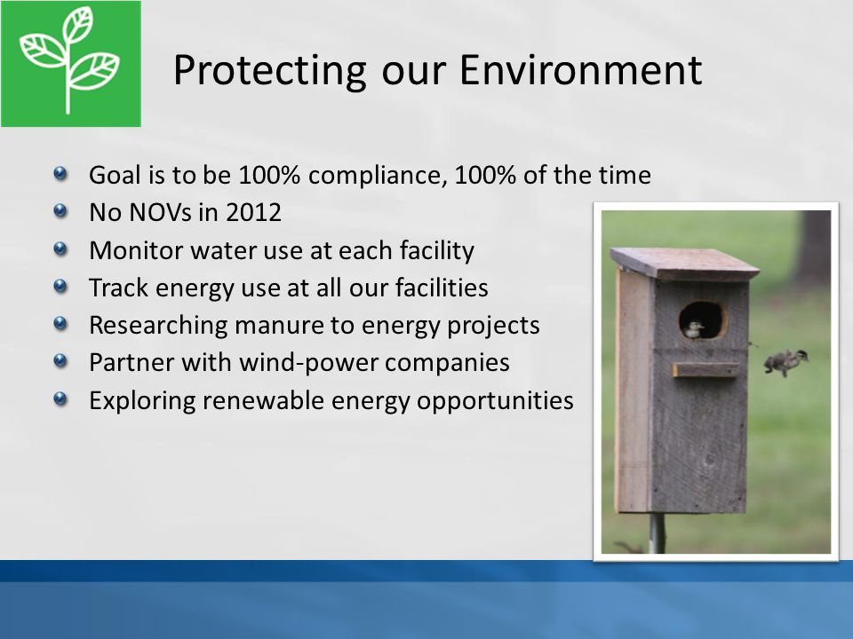 Protecting our Environment Goal is to be 100% compliance, 100% of the time No NOVs in 2012 Monitor water use at each facility Track energy use at all our facilities Researching manure to energy projects Partner with wind-power companies Exploring renewable energy opportunities