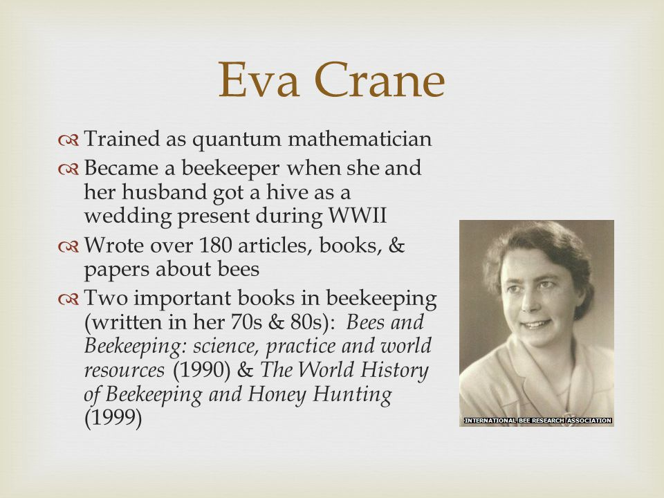 Eva Crane  Trained as quantum mathematician  Became a beekeeper when she and her husband got a hive as a wedding present during WWII  Wrote over 180 articles, books, & papers about bees  Two important books in beekeeping (written in her 70s & 80s): Bees and Beekeeping: science, practice and world resources (1990) & The World History of Beekeeping and Honey Hunting (1999)