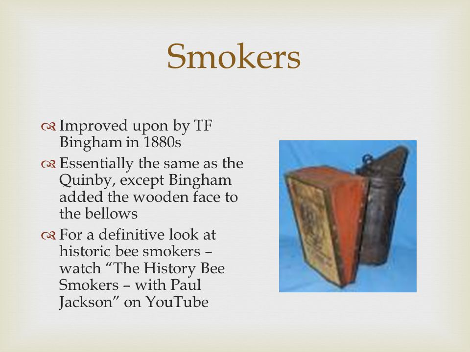  Improved upon by TF Bingham in 1880s  Essentially the same as the Quinby, except Bingham added the wooden face to the bellows  For a definitive look at historic bee smokers – watch The History Bee Smokers – with Paul Jackson on YouTube Smokers