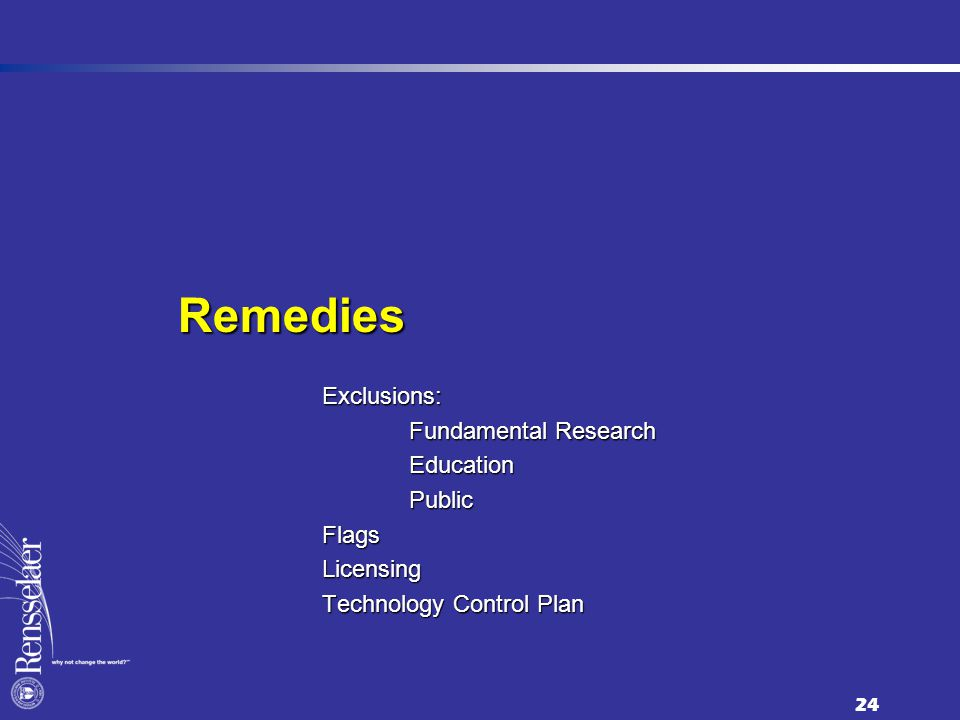 24 Remedies Exclusions: Fundamental Research Fundamental Research Education Education Public PublicFlagsLicensing Technology Control Plan
