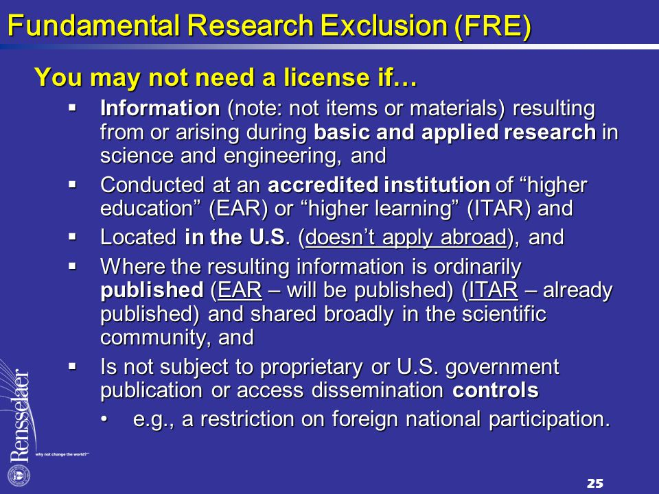Fundamental Research Exclusion (FRE) You may not need a license if…  Information (note: not items or materials) resulting from or arising during basic and applied research in science and engineering, and  Conducted at an accredited institution of higher education (EAR) or higher learning (ITAR) and  Located in the U.S.