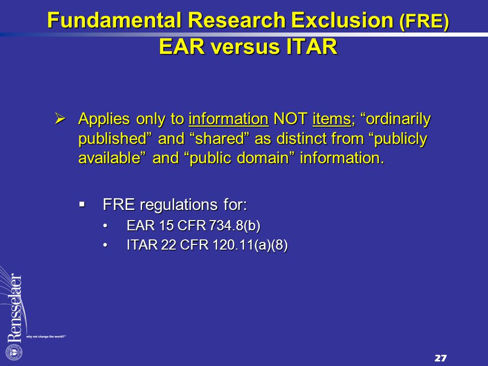 Fundamental Research Exclusion (FRE) EAR versus ITAR  Applies only to information NOT items; ordinarily published and shared as distinct from publicly available and public domain information.