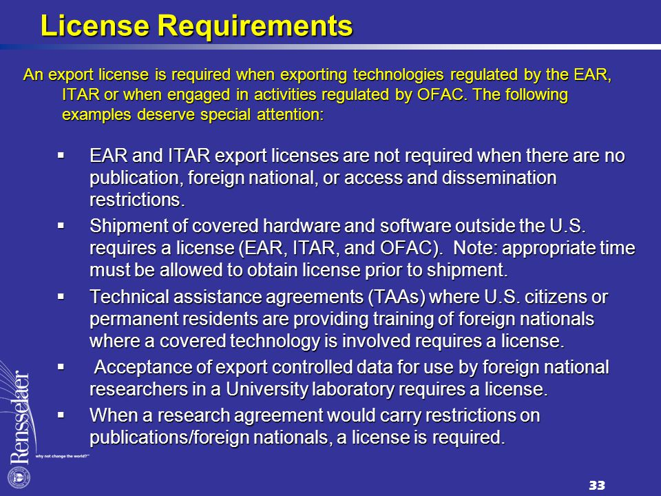 License Requirements An export license is required when exporting technologies regulated by the EAR, ITAR or when engaged in activities regulated by OFAC.
