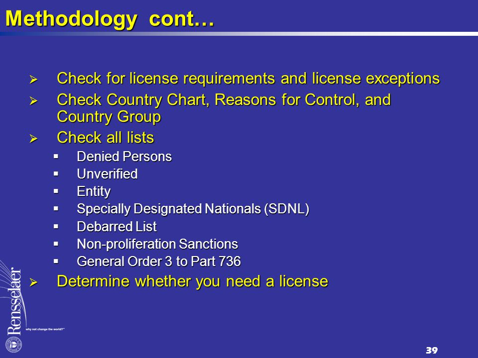 Methodology cont…  Check for license requirements and license exceptions  Check Country Chart, Reasons for Control, and Country Group  Check all lists  Denied Persons  Unverified  Entity  Specially Designated Nationals (SDNL)  Debarred List  Non-proliferation Sanctions  General Order 3 to Part 736  Determine whether you need a license 39