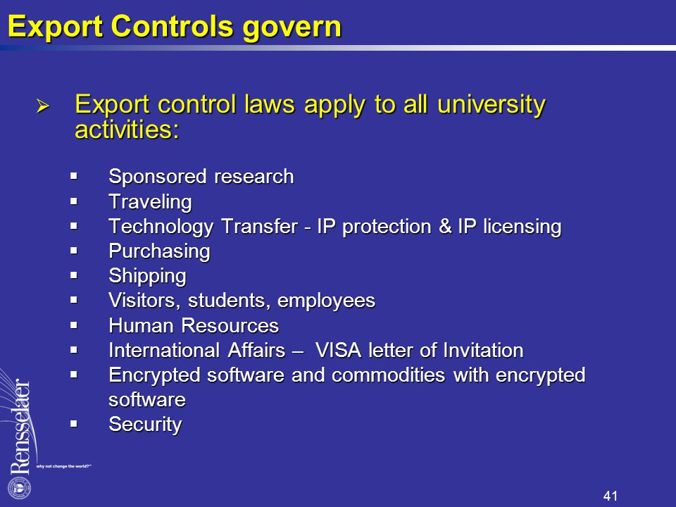 Export Controls govern  Export control laws apply to all university activities:  Sponsored research  Traveling  Technology Transfer - IP protection & IP licensing  Purchasing  Shipping  Visitors, students, employees  Human Resources  International Affairs – VISA letter of Invitation  Encrypted software and commodities with encrypted software software  Security 41