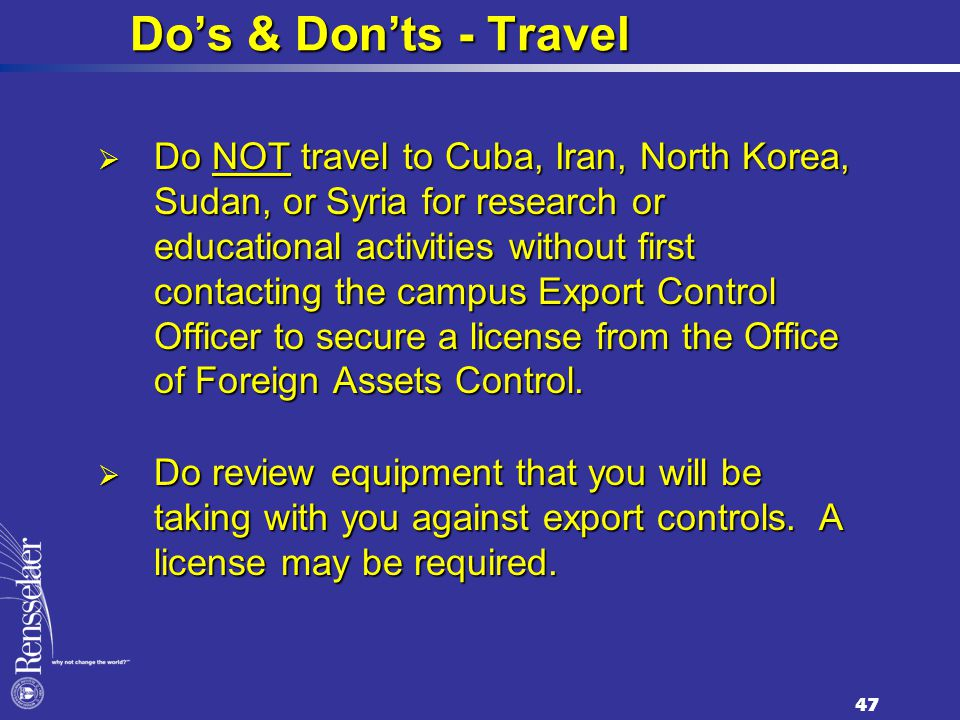 Do's & Don'ts - Travel  Do NOT travel to Cuba, Iran, North Korea, Sudan, or Syria for research or educational activities without first contacting the campus Export Control Officer to secure a license from the Office of Foreign Assets Control.