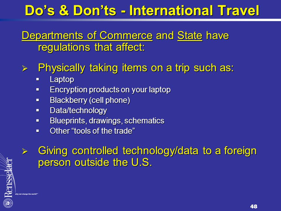 Do's & Don'ts - International Travel Departments of Commerce and State have regulations that affect:  Physically taking items on a trip such as:  Laptop  Encryption products on your laptop  Blackberry (cell phone)  Data/technology  Blueprints, drawings, schematics  Other tools of the trade  Giving controlled technology/data to a foreign person outside the U.S.