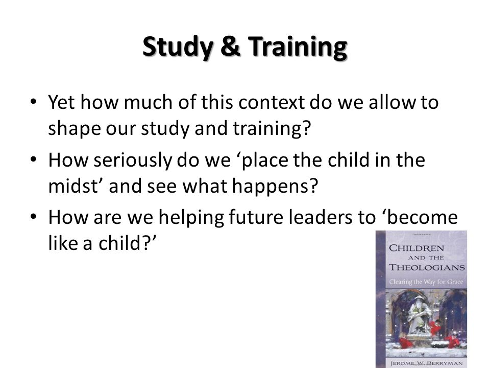Study & Training Yet how much of this context do we allow to shape our study and training? How seriously do we 'place the child in the midst' and see
