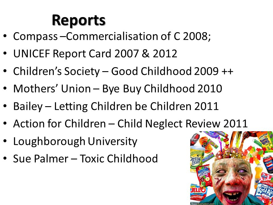 Reports Compass –Commercialisation of C 2008; UNICEF Report Card 2007 & 2012 Children's Society – Good Childhood 2009 ++ Mothers' Union – Bye Buy Chil