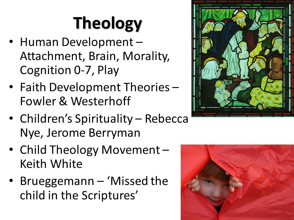 Theology Human Development – Attachment, Brain, Morality, Cognition 0-7, Play Faith Development Theories – Fowler & Westerhoff Children's Spirituality – Rebecca Nye, Jerome Berryman Child Theology Movement – Keith White Brueggemann – 'Missed the child in the Scriptures'