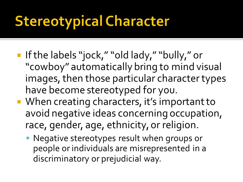  If the labels jock, old lady, bully, or cowboy automatically bring to mind visual images, then those particular character types have become stereotyped for you.