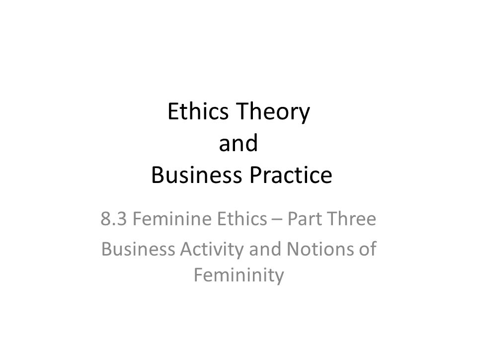 Ethics Theory and Business Practice 8.3 Feminine Ethics – Part Three Business Activity and Notions of Femininity