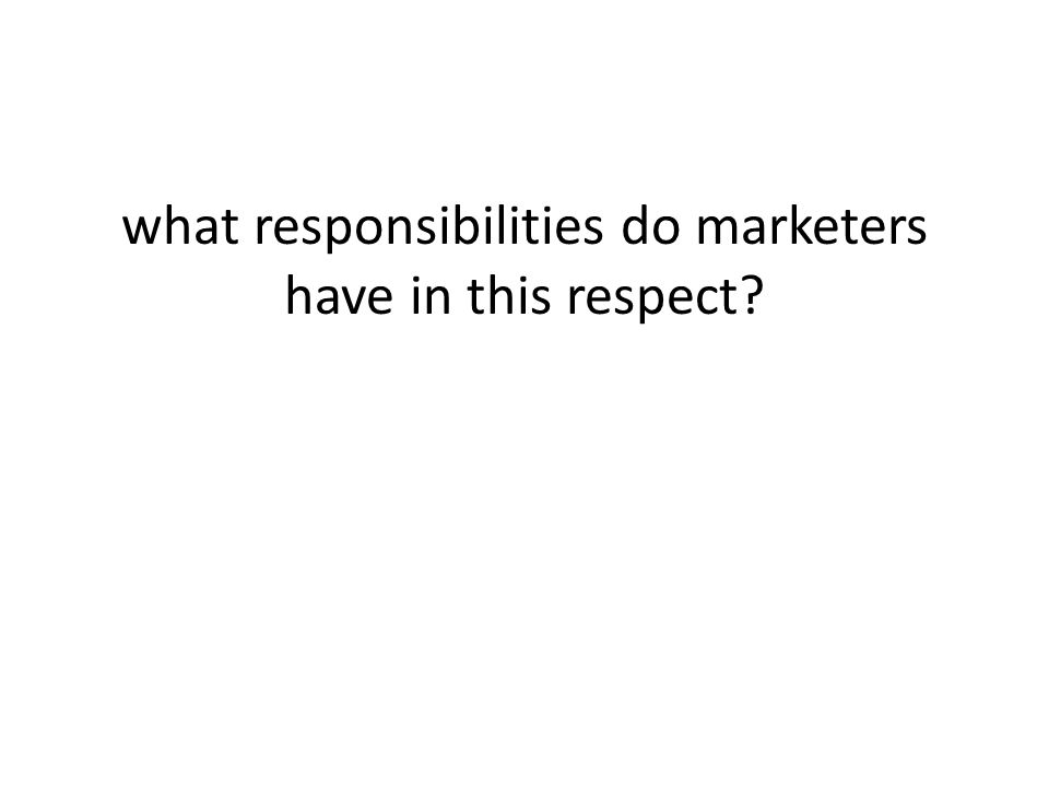 what responsibilities do marketers have in this respect