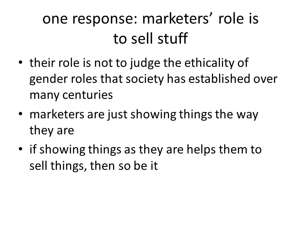 one response: marketers' role is to sell stuff their role is not to judge the ethicality of gender roles that society has established over many centuries marketers are just showing things the way they are if showing things as they are helps them to sell things, then so be it