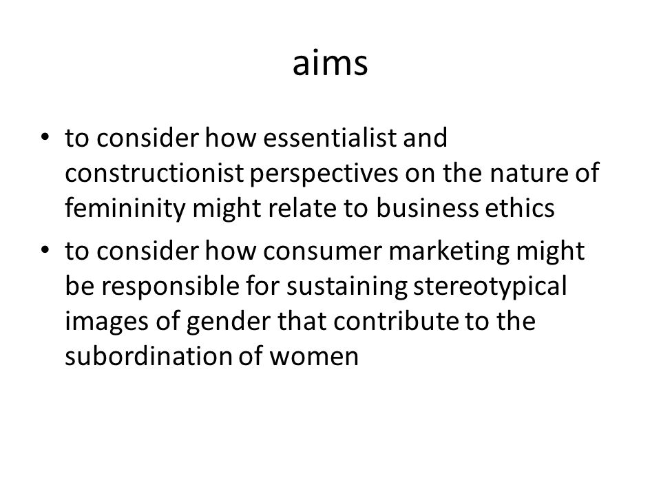 aims to consider how essentialist and constructionist perspectives on the nature of femininity might relate to business ethics to consider how consumer marketing might be responsible for sustaining stereotypical images of gender that contribute to the subordination of women