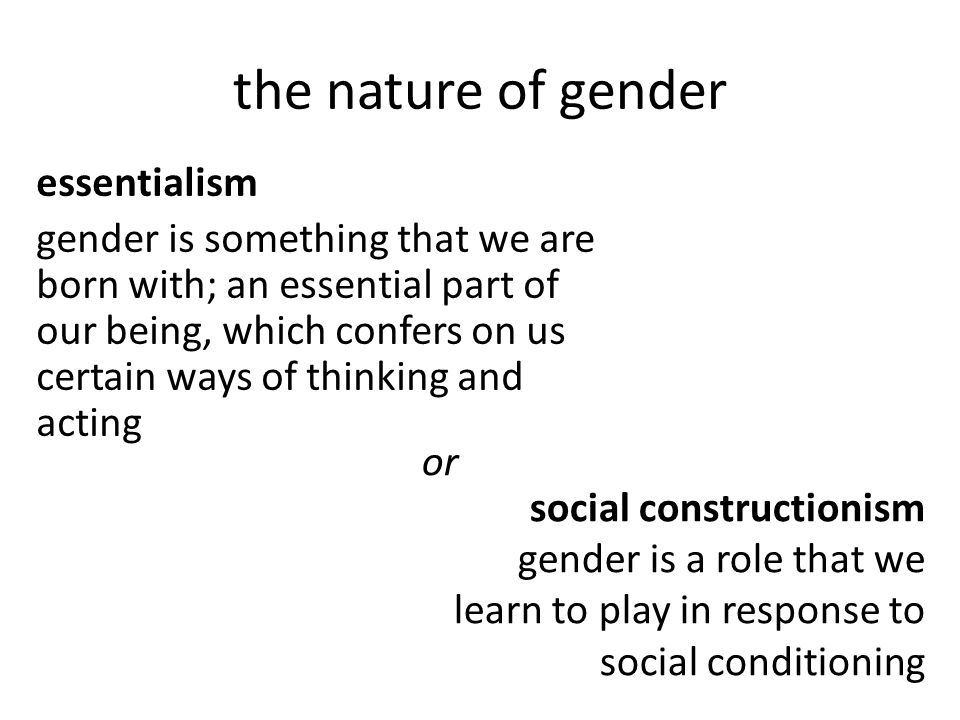 the nature of gender essentialism gender is something that we are born with; an essential part of our being, which confers on us certain ways of thinking and acting social constructionism gender is a role that we learn to play in response to social conditioning or