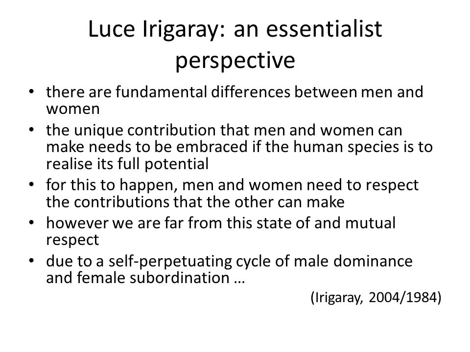 Luce Irigaray: an essentialist perspective there are fundamental differences between men and women the unique contribution that men and women can make needs to be embraced if the human species is to realise its full potential for this to happen, men and women need to respect the contributions that the other can make however we are far from this state of and mutual respect due to a self-perpetuating cycle of male dominance and female subordination … (Irigaray, 2004/1984)