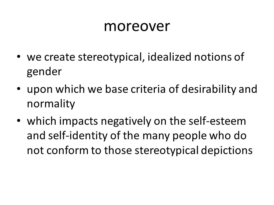 moreover we create stereotypical, idealized notions of gender upon which we base criteria of desirability and normality which impacts negatively on the self-esteem and self-identity of the many people who do not conform to those stereotypical depictions