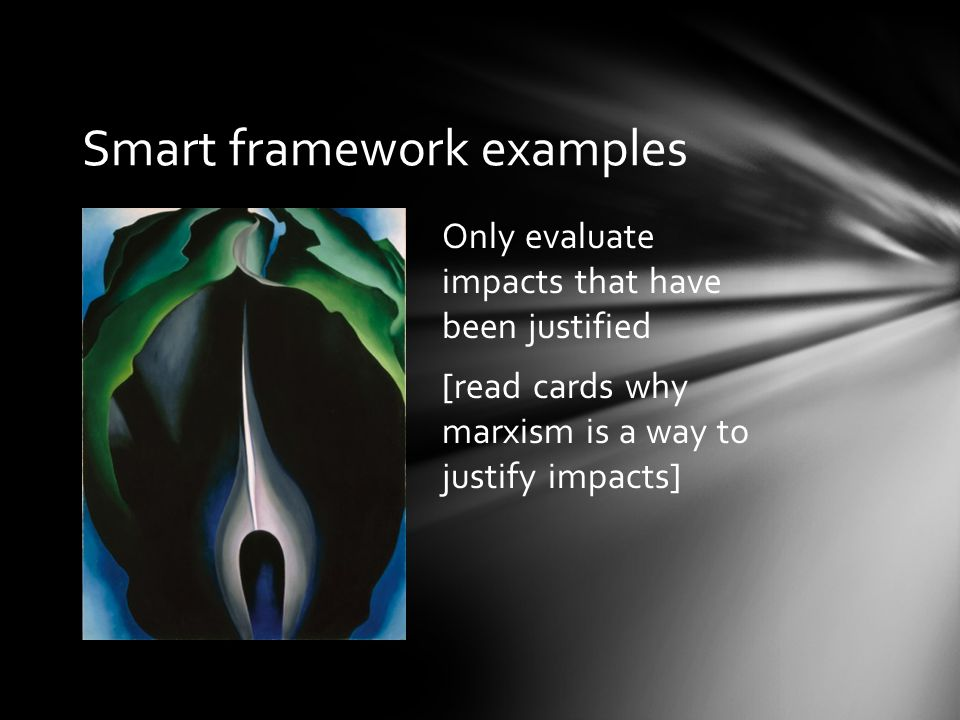 Smart framework examples Only evaluate impacts that have been justified [read cards why marxism is a way to justify impacts]
