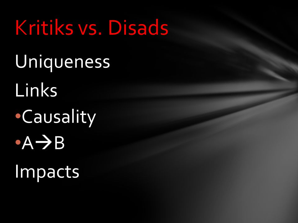 Uniqueness Links Causality A  B Impacts Kritiks vs. Disads