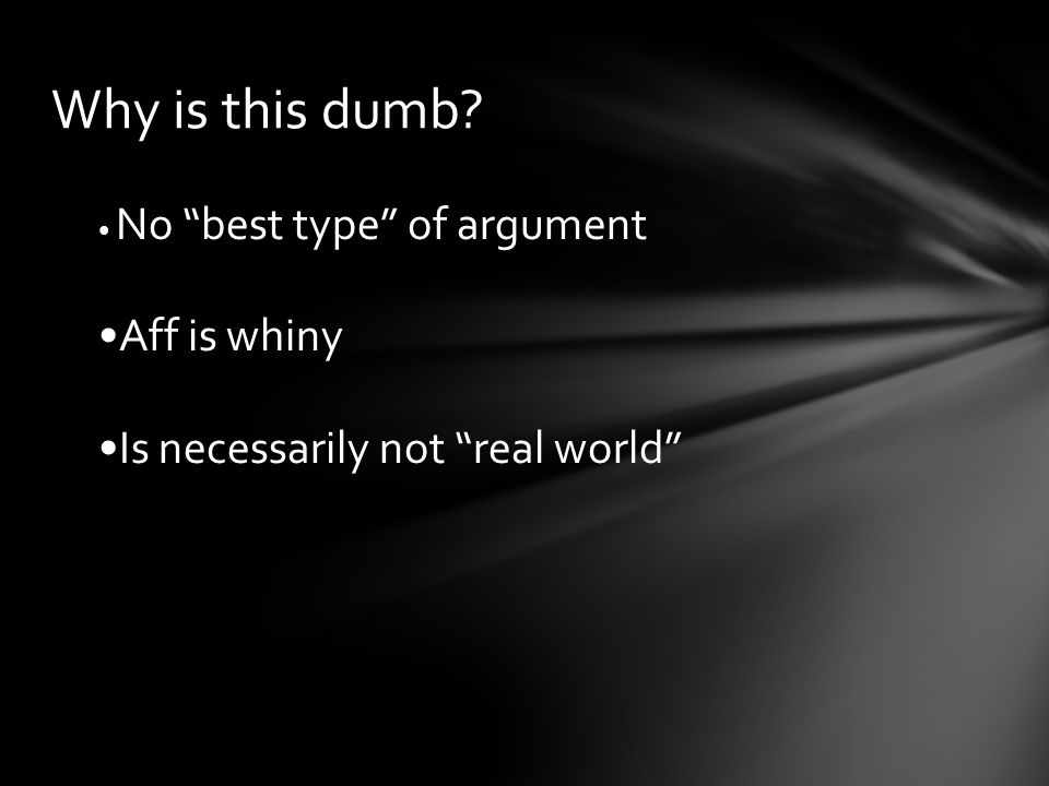 "Why is this dumb? No ""best type"" of argument Aff is whiny Is necessarily not ""real world"""