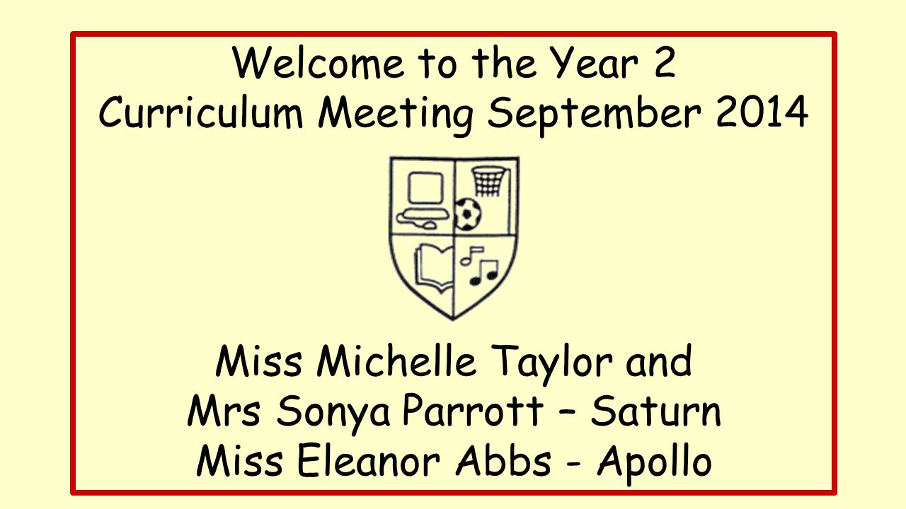 Welcome to the Year 2 Curriculum Meeting September 2014 Miss Michelle Taylor and Mrs Sonya Parrott – Saturn Miss Eleanor Abbs - Apollo