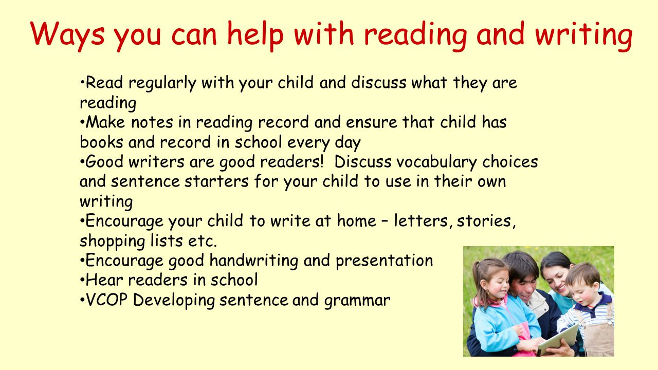 Ways you can help with reading and writing Read regularly with your child and discuss what they are reading Make notes in reading record and ensure th