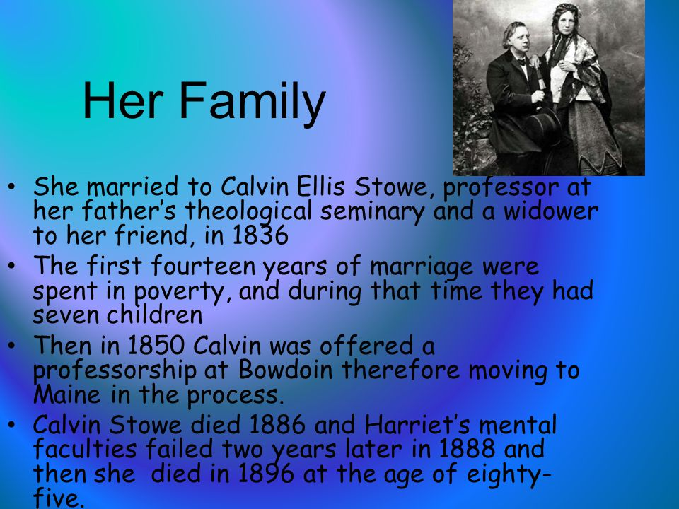 Her Family She married to Calvin Ellis Stowe, professor at her father's theological seminary and a widower to her friend, in 1836 The first fourteen years of marriage were spent in poverty, and during that time they had seven children Then in 1850 Calvin was offered a professorship at Bowdoin therefore moving to Maine in the process.