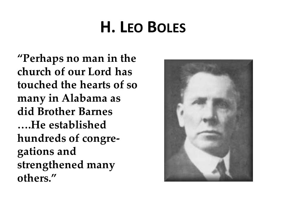 "H. L EO B OLES ""Perhaps no man in the church of our Lord has touched the hearts of so many in Alabama as did Brother Barnes ….He established hundreds"