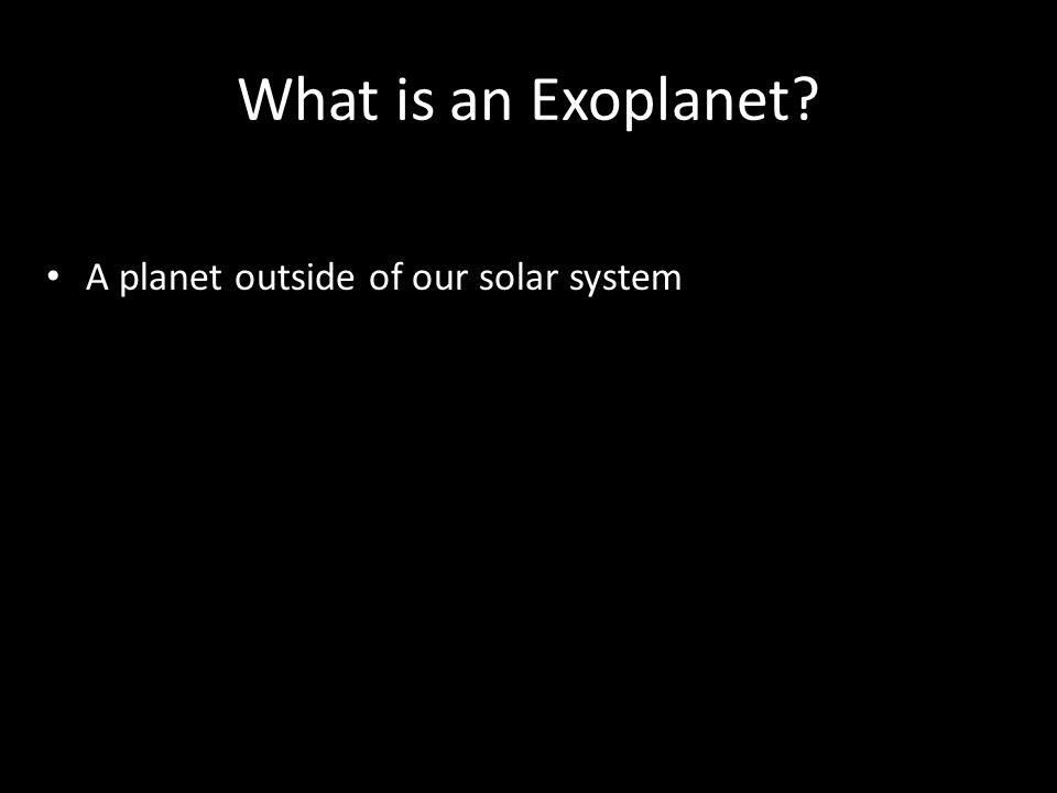 What is an Exoplanet? A planet outside of our solar system