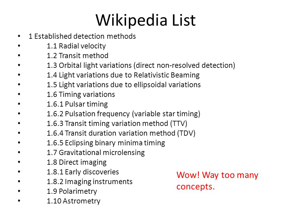 Wikipedia List 1 Established detection methods 1.1 Radial velocity 1.2 Transit method 1.3 Orbital light variations (direct non-resolved detection) 1.4 Light variations due to Relativistic Beaming 1.5 Light variations due to ellipsoidal variations 1.6 Timing variations 1.6.1 Pulsar timing 1.6.2 Pulsation frequency (variable star timing) 1.6.3 Transit timing variation method (TTV) 1.6.4 Transit duration variation method (TDV) 1.6.5 Eclipsing binary minima timing 1.7 Gravitational microlensing 1.8 Direct imaging 1.8.1 Early discoveries 1.8.2 Imaging instruments 1.9 Polarimetry 1.10 Astrometry Wow.