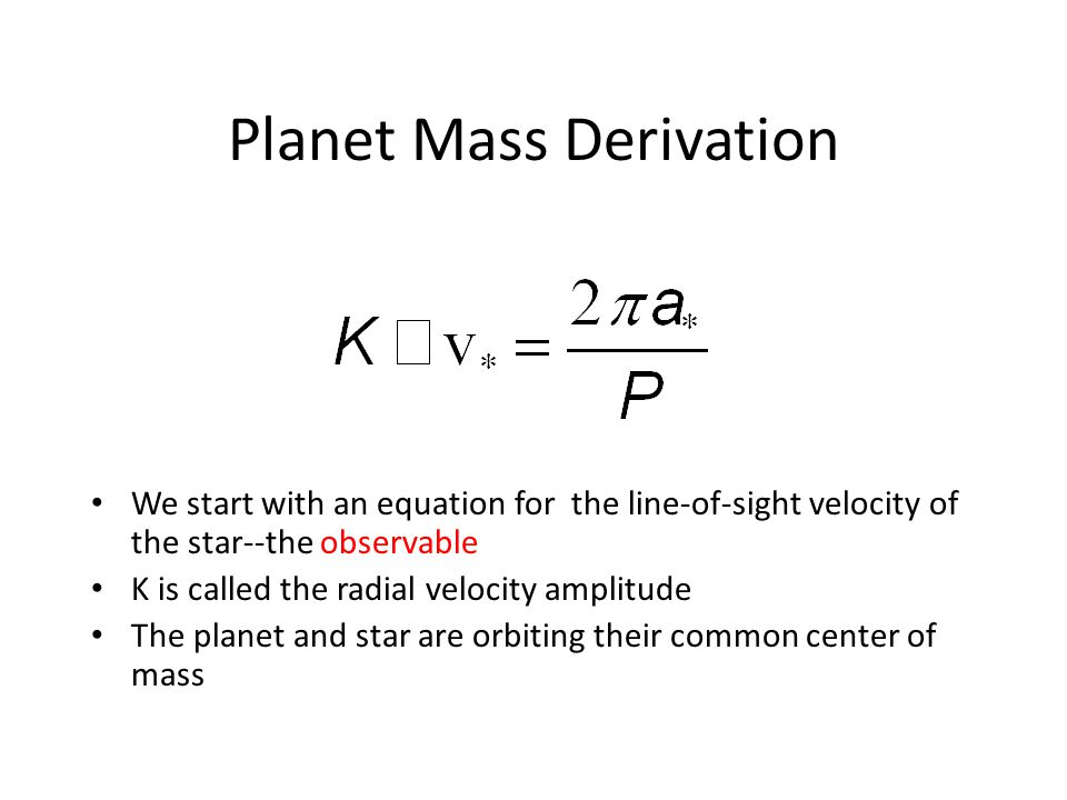 Planet Mass Derivation We start with an equation for the line-of-sight velocity of the star--the observable K is called the radial velocity amplitude The planet and star are orbiting their common center of mass