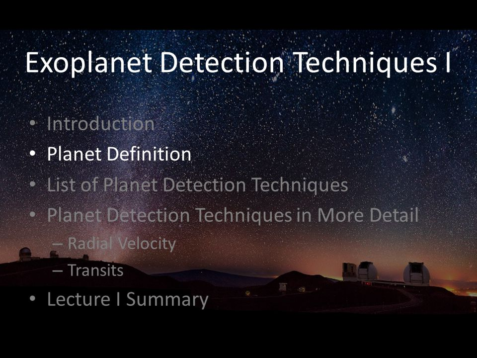 Exoplanet Detection Techniques I Introduction Planet Definition List of Planet Detection Techniques Planet Detection Techniques in More Detail – Radial Velocity – Transits Lecture I Summary