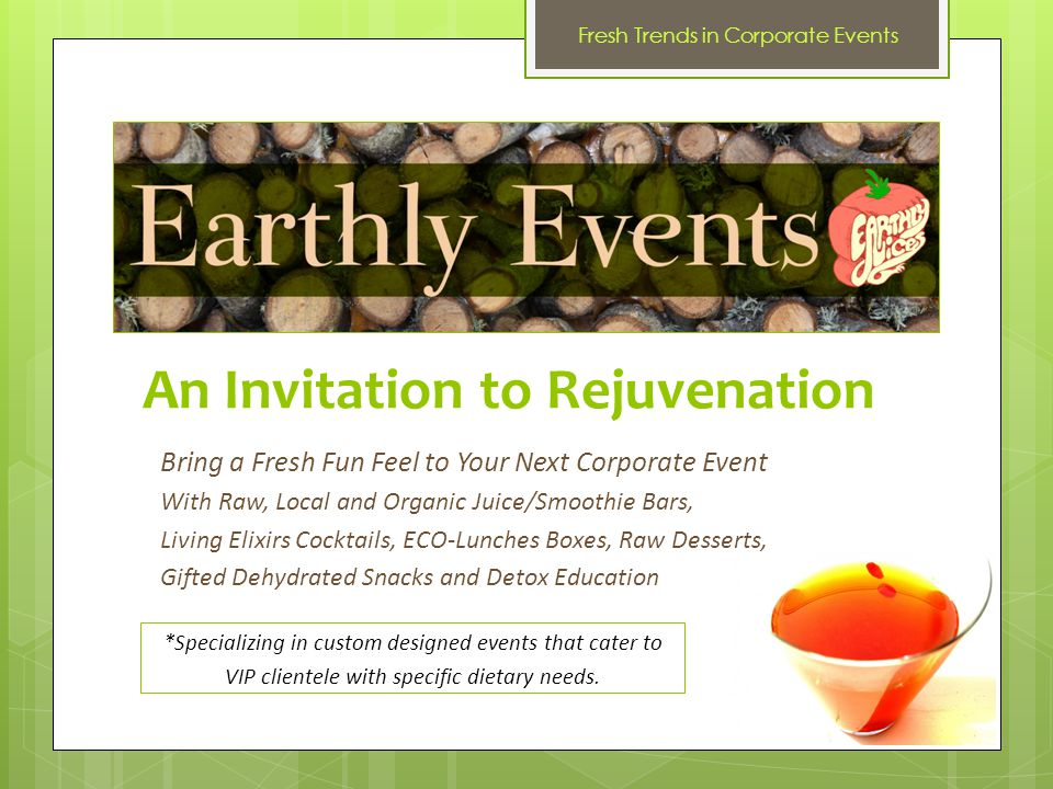 An Invitation to Rejuvenation Bring a Fresh Fun Feel to Your Next Corporate Event With Raw, Local and Organic Juice/Smoothie Bars, Living Elixirs Cocktails, ECO-Lunches Boxes, Raw Desserts, Gifted Dehydrated Snacks and Detox Education *Specializing in custom designed events that cater to VIP clientele with specific dietary needs.