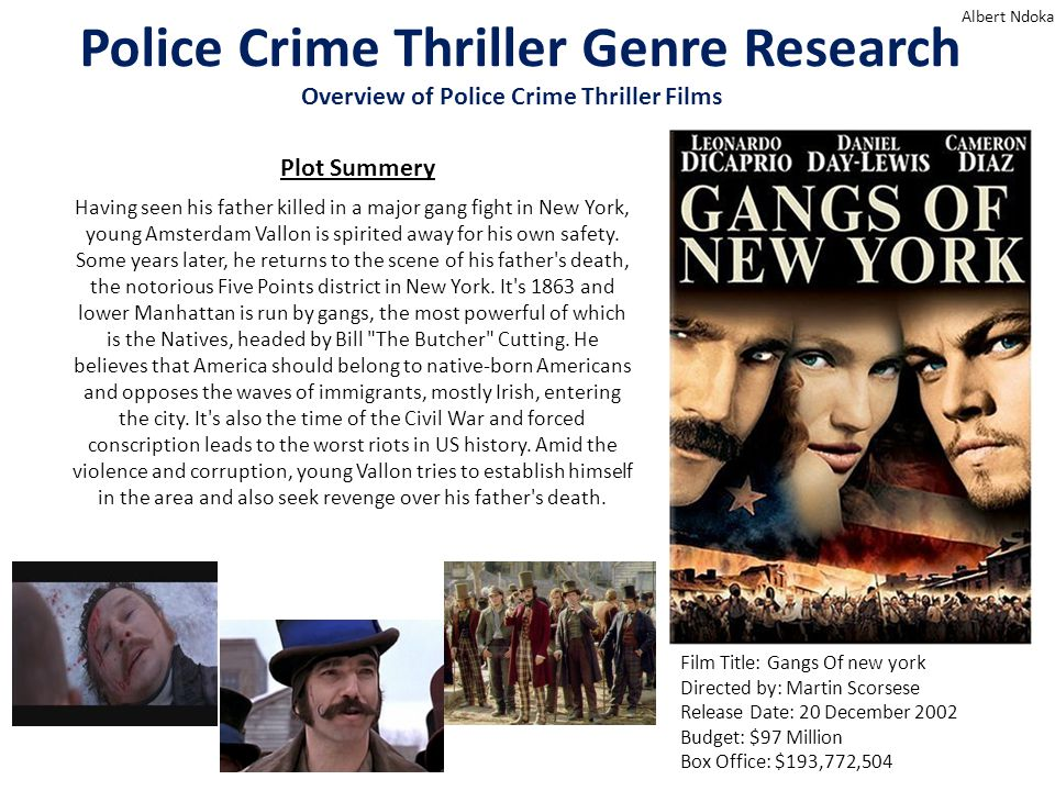 Police Crime Thriller Genre Research Albert Ndoka Overview of Police Crime Thriller Films Film Title: Gangs Of new york Directed by: Martin Scorsese Release Date: 20 December 2002 Budget: $97 Million Box Office: $193,772,504 Having seen his father killed in a major gang fight in New York, young Amsterdam Vallon is spirited away for his own safety.