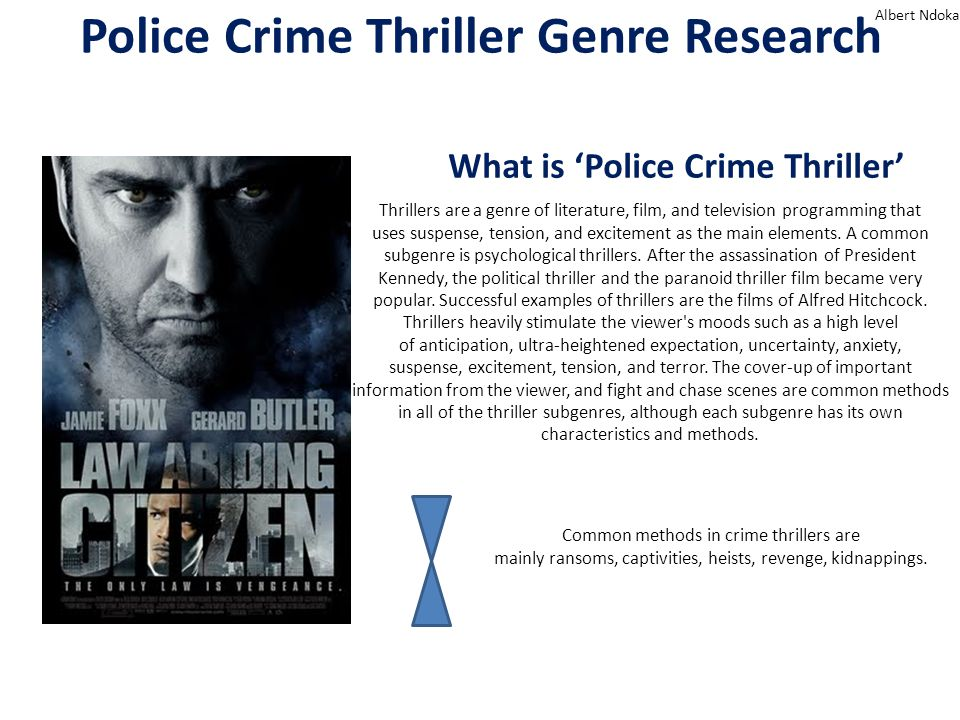 Police Crime Thriller Genre Research Albert Ndoka What is 'Police Crime Thriller' Thrillers are a genre of literature, film, and television programming that uses suspense, tension, and excitement as the main elements.